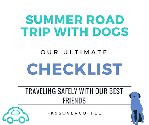 K9sOverCoffee   Summer Road Trip With Dogs - Our Ultimate Checklist For Traveling Safely With Our Best Friends