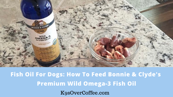 K9sOverCoffee | Fish Oil For Dogs/ How To Feed Bonnie & Clyde's Premium WIld Omega-3 Fish Oil