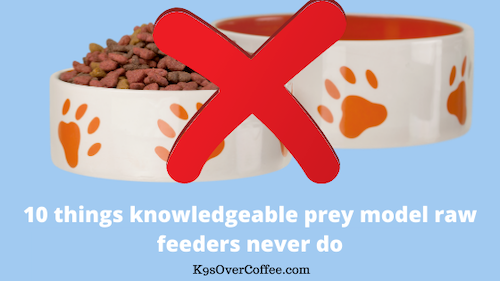 K9sOverCoffee | 10 things knowledgeable prey model raw feeders never do